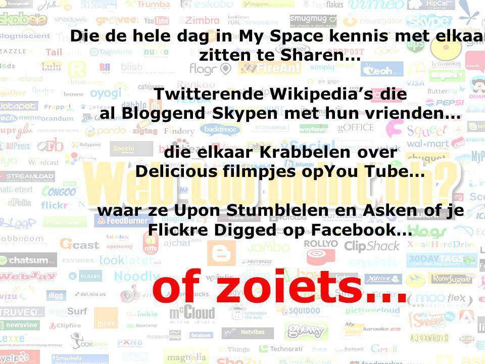 Die de hele dag in My Space kennis met elkaar zitten te Sharen… Twitterende Wikipedia's die al Bloggend Skypen met hun vrienden… die elkaar Krabbelen