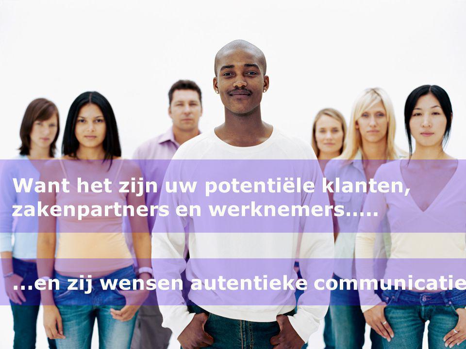 Want het zijn uw potentiële klanten, zakenpartners en werknemers….. … en zij wensen autentieke communicatie