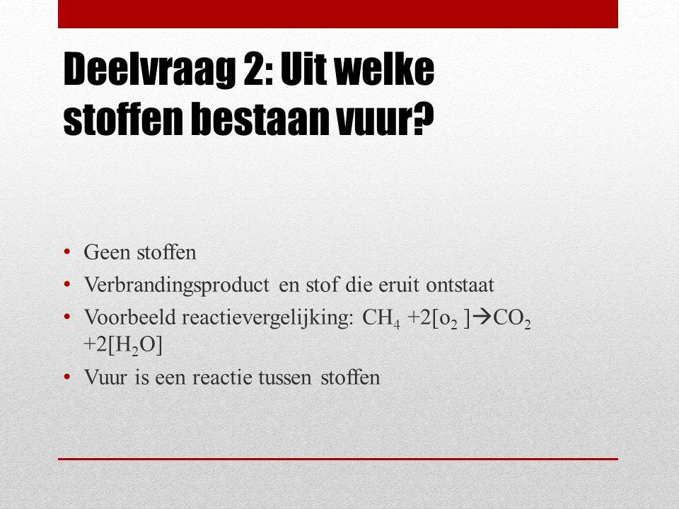 Deelvraag 2: Uit welke stoffen bestaan vuur? Geen stoffen Verbrandingsproduct en stof die eruit ontstaat Voorbeeld reactievergelijking: CH 4 +2[o 2 ]