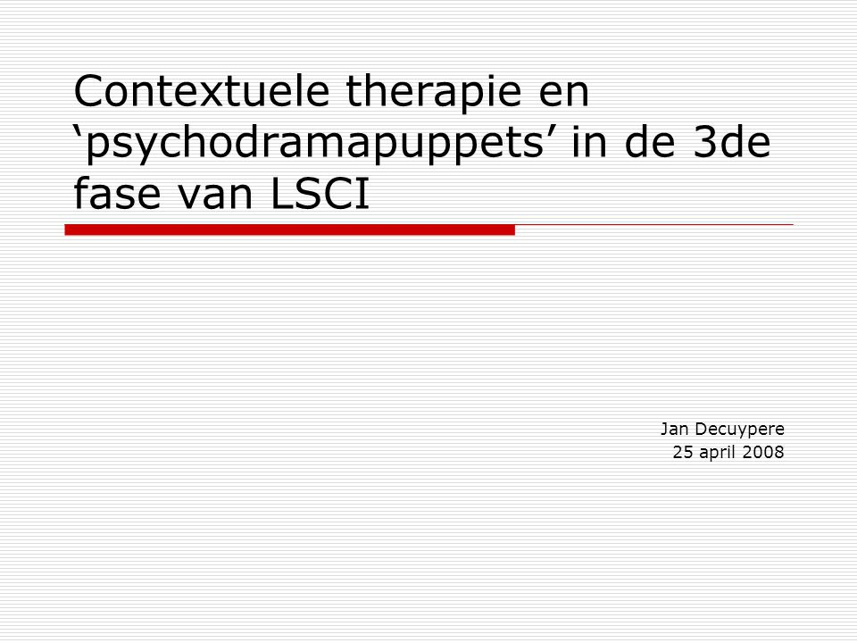 Contextuele therapie en 'psychodramapuppets' in de 3de fase van LSCI Jan Decuypere 25 april 2008