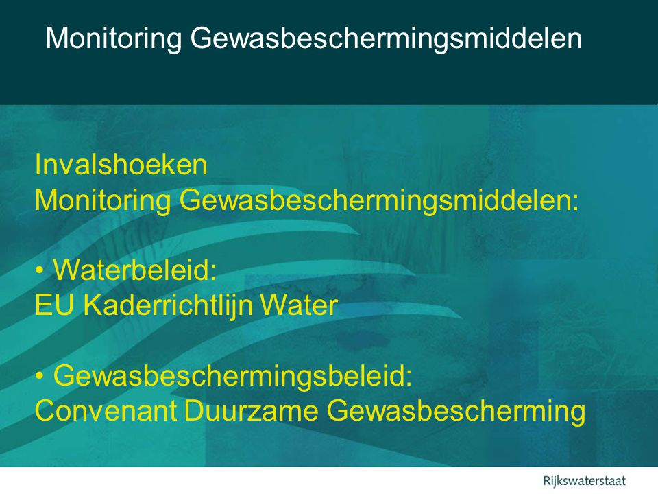 Invalshoeken Monitoring Gewasbeschermingsmiddelen: Waterbeleid: EU Kaderrichtlijn Water Gewasbeschermingsbeleid: Convenant Duurzame Gewasbescherming