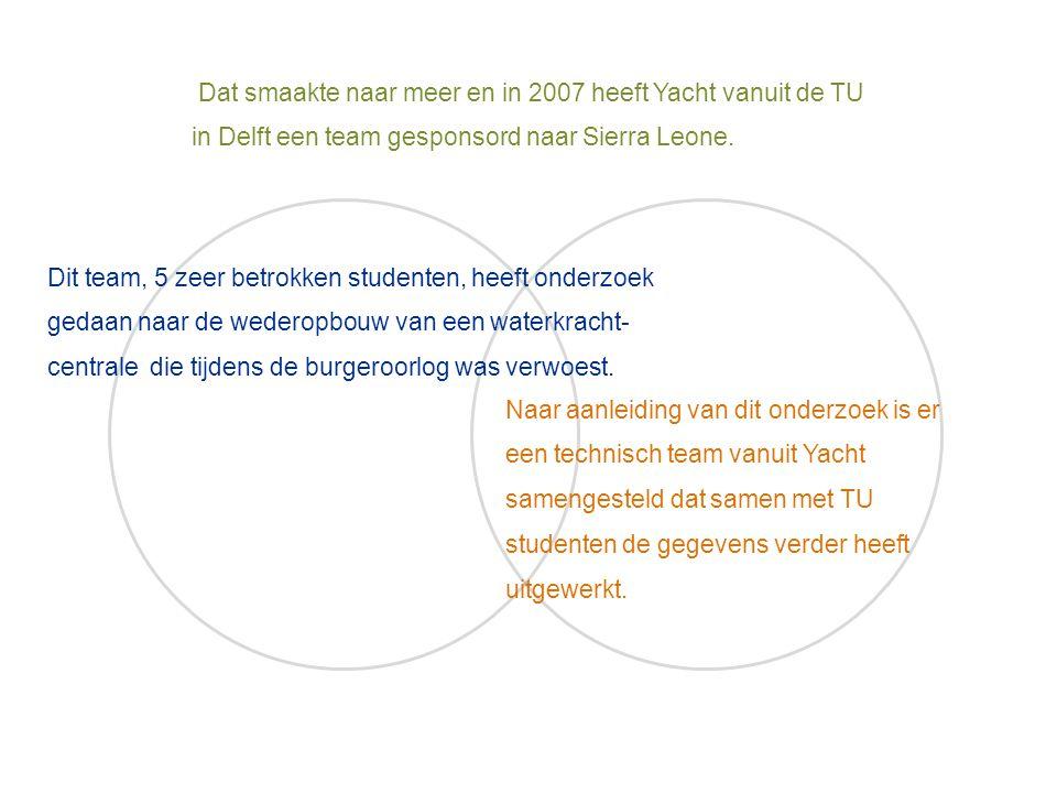 Dat smaakte naar meer en in 2007 heeft Yacht vanuit de TU in Delft een team gesponsord naar Sierra Leone. Dit team, 5 zeer betrokken studenten, heeft