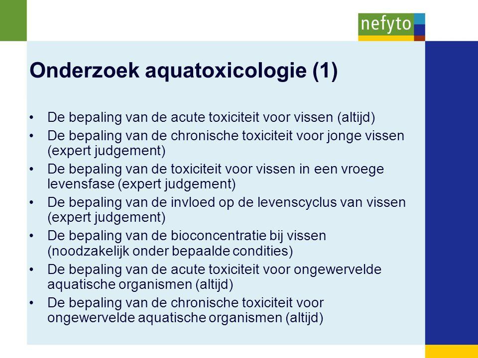 Onderzoek aquatoxicologie (1) De bepaling van de acute toxiciteit voor vissen (altijd) De bepaling van de chronische toxiciteit voor jonge vissen (expert judgement) De bepaling van de toxiciteit voor vissen in een vroege levensfase (expert judgement) De bepaling van de invloed op de levenscyclus van vissen (expert judgement) De bepaling van de bioconcentratie bij vissen (noodzakelijk onder bepaalde condities) De bepaling van de acute toxiciteit voor ongewervelde aquatische organismen (altijd) De bepaling van de chronische toxiciteit voor ongewervelde aquatische organismen (altijd)