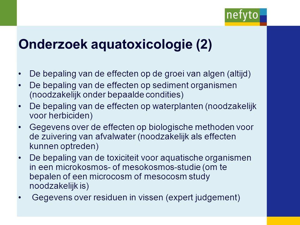 Onderzoek aquatoxicologie (2) De bepaling van de effecten op de groei van algen (altijd) De bepaling van de effecten op sediment organismen (noodzakelijk onder bepaalde condities) De bepaling van de effecten op waterplanten (noodzakelijk voor herbiciden) Gegevens over de effecten op biologische methoden voor de zuivering van afvalwater (noodzakelijk als effecten kunnen optreden) De bepaling van de toxiciteit voor aquatische organismen in een microkosmos- of mesokosmos-studie (om te bepalen of een microcosm of mesocosm study noodzakelijk is) Gegevens over residuen in vissen (expert judgement)