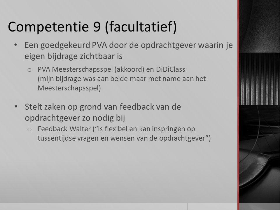 Competentie 9 (facultatief) Stelt zaken op grond van feedback van de opdrachtgever zo nodig bij o Feedback Walter ( is flexibel en kan inspringen op tussentijdse vragen en wensen van de opdrachtgever ) Een goedgekeurd PVA door de opdrachtgever waarin je eigen bijdrage zichtbaar is o PVA Meesterschapsspel (akkoord) en DiDiClass (mijn bijdrage was aan beide maar met name aan het Meesterschapsspel)