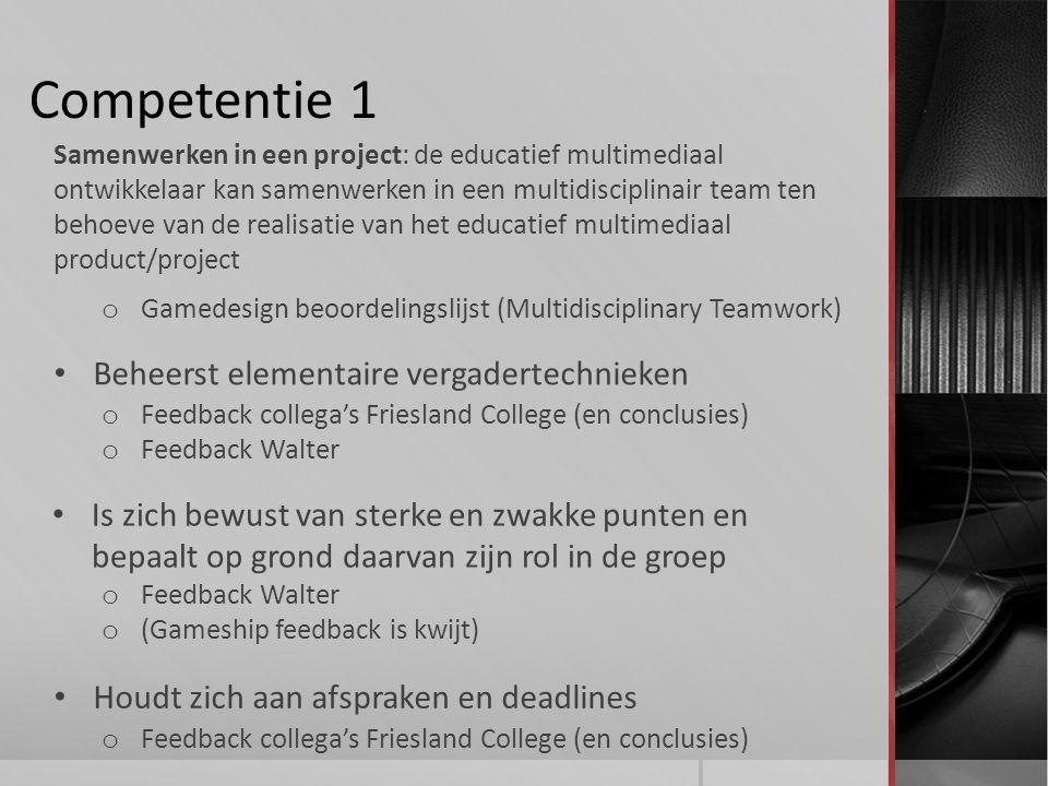 Competentie 1 Beheerst elementaire vergadertechnieken Samenwerken in een project: de educatief multimediaal ontwikkelaar kan samenwerken in een multidisciplinair team ten behoeve van de realisatie van het educatief multimediaal product/project Is zich bewust van sterke en zwakke punten en bepaalt op grond daarvan zijn rol in de groep o Feedback collega's Friesland College (en conclusies) o Feedback Walter o (Gameship feedback is kwijt) o Gamedesign beoordelingslijst (Multidisciplinary Teamwork) Houdt zich aan afspraken en deadlines o Feedback collega's Friesland College (en conclusies)