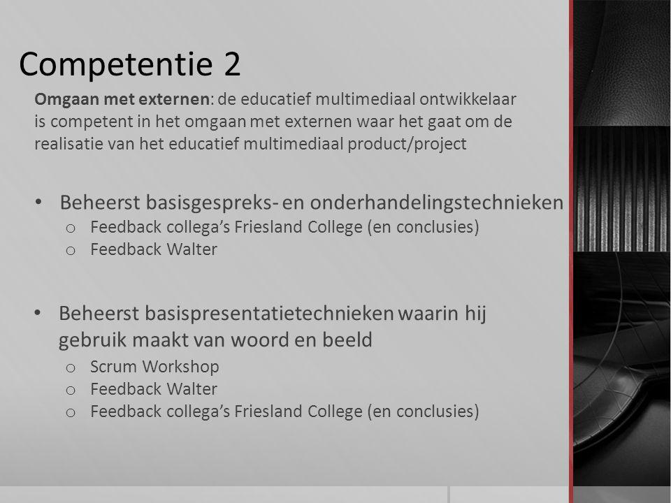 Competentie 2 Beheerst basisgespreks- en onderhandelingstechnieken Omgaan met externen: de educatief multimediaal ontwikkelaar is competent in het omgaan met externen waar het gaat om de realisatie van het educatief multimediaal product/project Beheerst basispresentatietechnieken waarin hij gebruik maakt van woord en beeld o Feedback collega's Friesland College (en conclusies) o Feedback Walter o Scrum Workshop o Feedback Walter o Feedback collega's Friesland College (en conclusies)