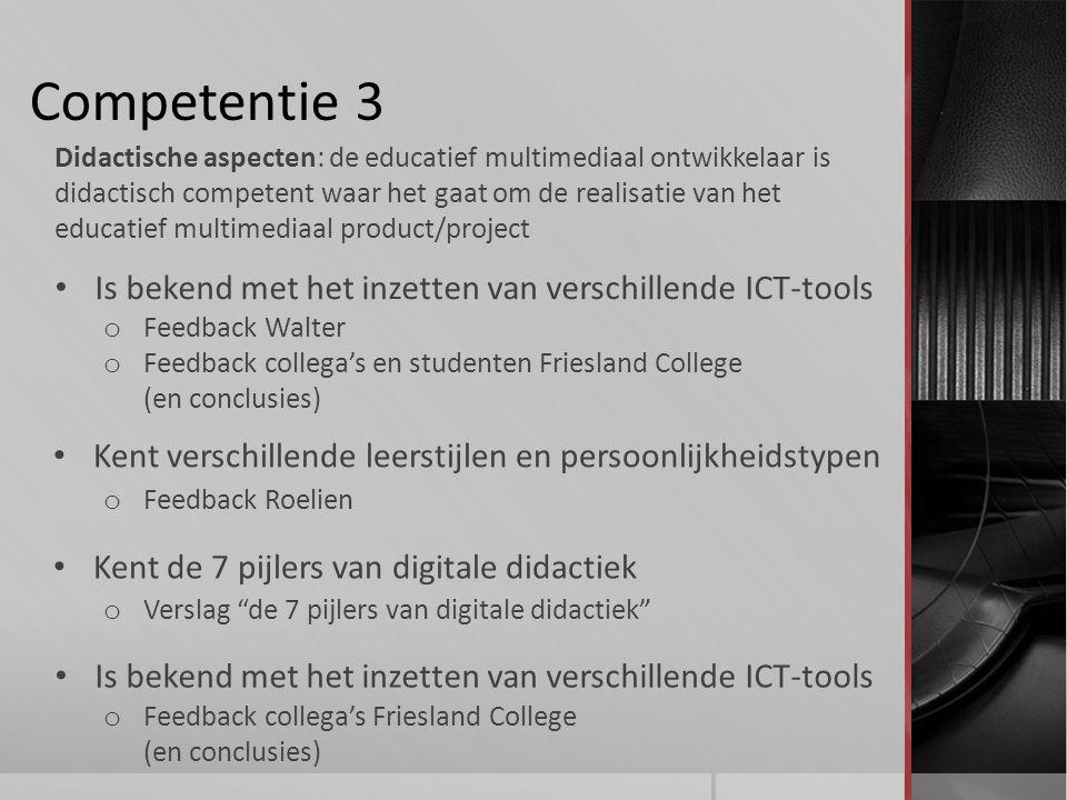 Competentie 3 Is bekend met het inzetten van verschillende ICT-tools Didactische aspecten: de educatief multimediaal ontwikkelaar is didactisch competent waar het gaat om de realisatie van het educatief multimediaal product/project Kent verschillende leerstijlen en persoonlijkheidstypen o Feedback Walter o Feedback collega's en studenten Friesland College (en conclusies) o Feedback Roelien Is bekend met het inzetten van verschillende ICT-tools o Feedback collega's Friesland College (en conclusies) Kent de 7 pijlers van digitale didactiek o Verslag de 7 pijlers van digitale didactiek