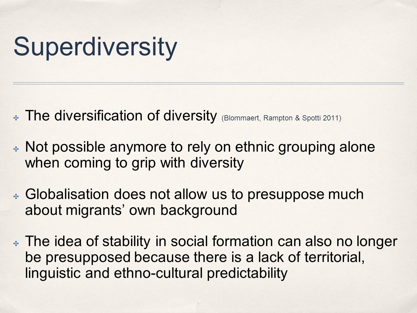 Superdiversity ✤ The diversification of diversity (Blommaert, Rampton & Spotti 2011) ✤ Not possible anymore to rely on ethnic grouping alone when coming to grip with diversity ✤ Globalisation does not allow us to presuppose much about migrants' own background ✤ The idea of stability in social formation can also no longer be presupposed because there is a lack of territorial, linguistic and ethno-cultural predictability