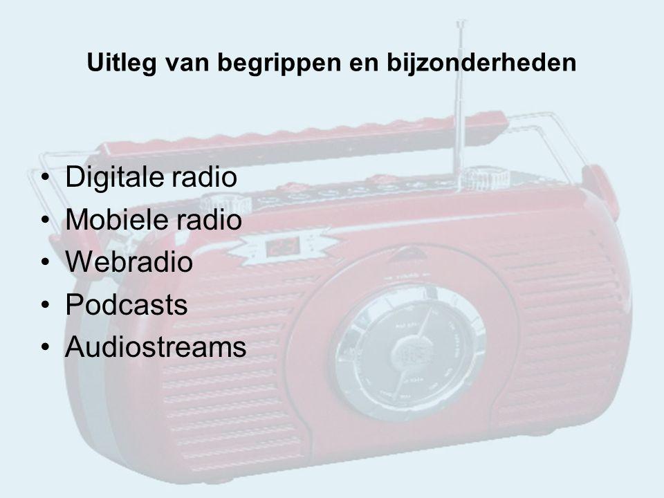 Uitleg van begrippen en bijzonderheden Digitale radio Mobiele radio Webradio Podcasts Audiostreams