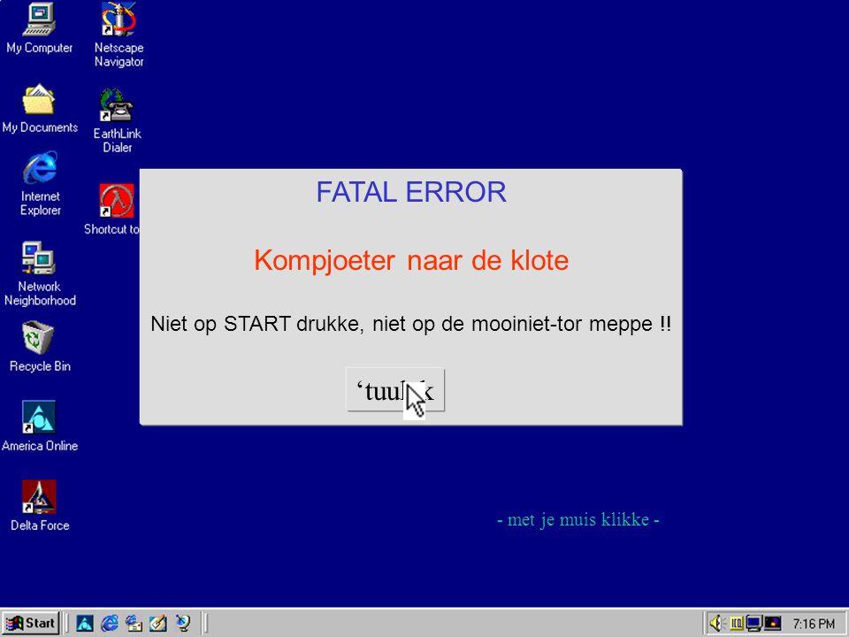 FATAL ERROR Kompjoeter naar de klote Niet op START drukke, niet op de mooiniet-tor meppe !.