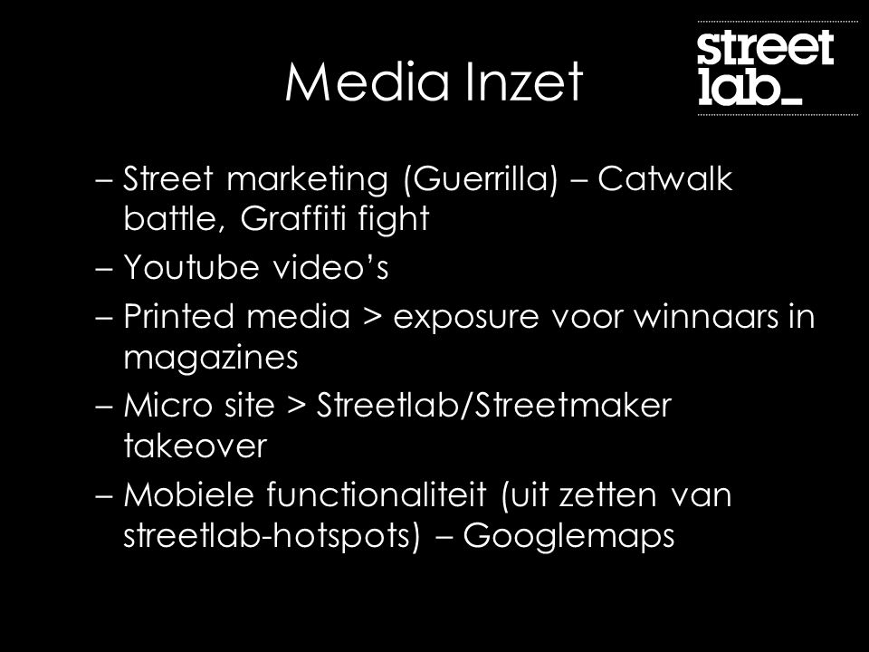 Media Inzet –Street marketing (Guerrilla) – Catwalk battle, Graffiti fight –Youtube video's –Printed media > exposure voor winnaars in magazines –Micr
