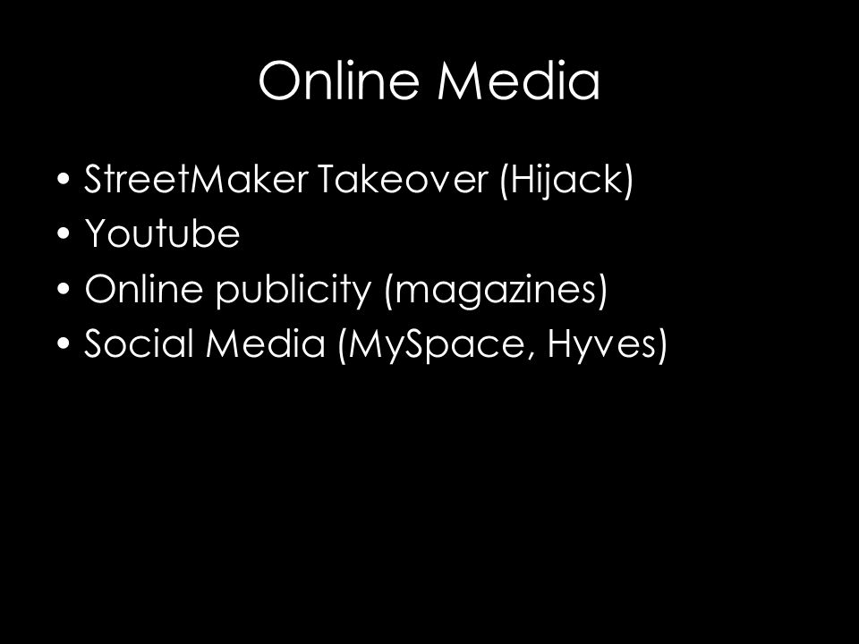 Online Media StreetMaker Takeover (Hijack) Youtube Online publicity (magazines) Social Media (MySpace, Hyves)