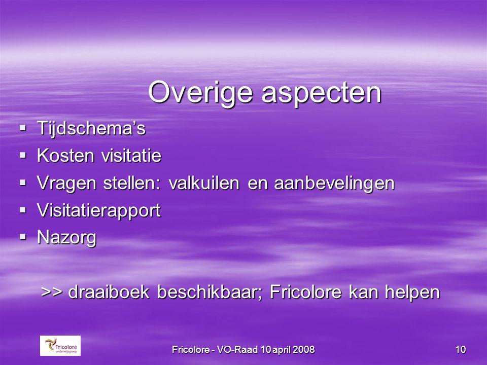 Fricolore - VO-Raad 10 april 200810 Overige aspecten  Tijdschema's  Kosten visitatie  Vragen stellen: valkuilen en aanbevelingen  Visitatierapport