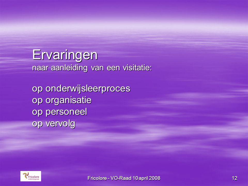 Fricolore - VO-Raad 10 april 200812 Ervaringen naar aanleiding van een visitatie: op onderwijsleerproces op organisatie op personeel op vervolg