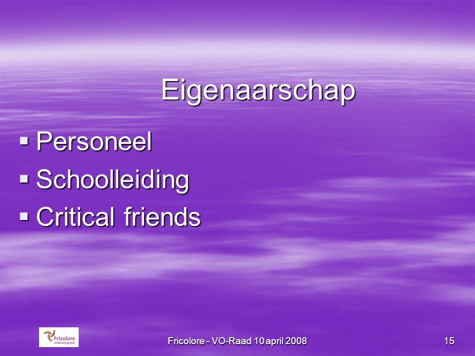 Fricolore - VO-Raad 10 april 200815 Eigenaarschap  Personeel  Schoolleiding  Critical friends