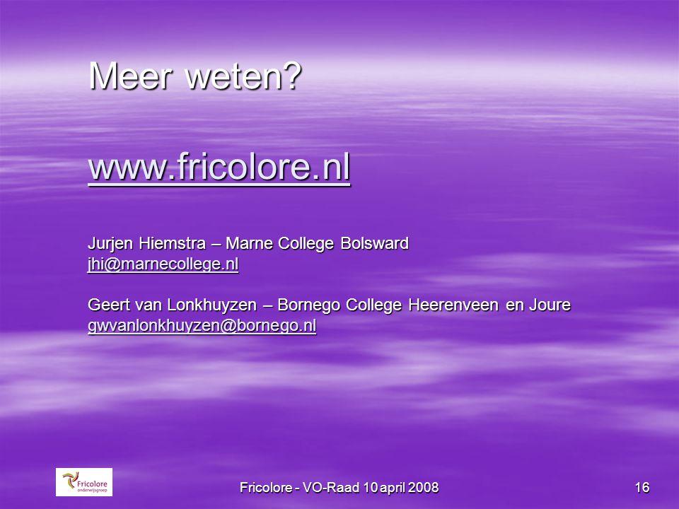 Fricolore - VO-Raad 10 april 200816 Meer weten? www.fricolore.nl Jurjen Hiemstra – Marne College Bolsward jhi@marnecollege.nl Geert van Lonkhuyzen – B