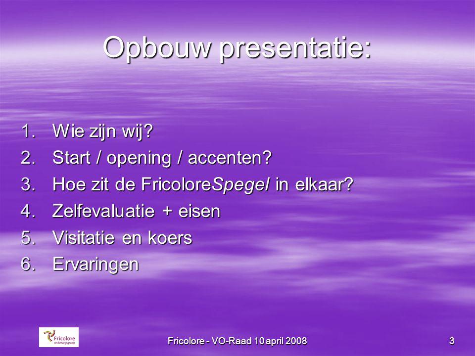 Fricolore - VO-Raad 10 april 20083 Opbouw presentatie: 1.Wie zijn wij? 2.Start / opening / accenten? 3.Hoe zit de FricoloreSpegel in elkaar? 4.Zelfeva