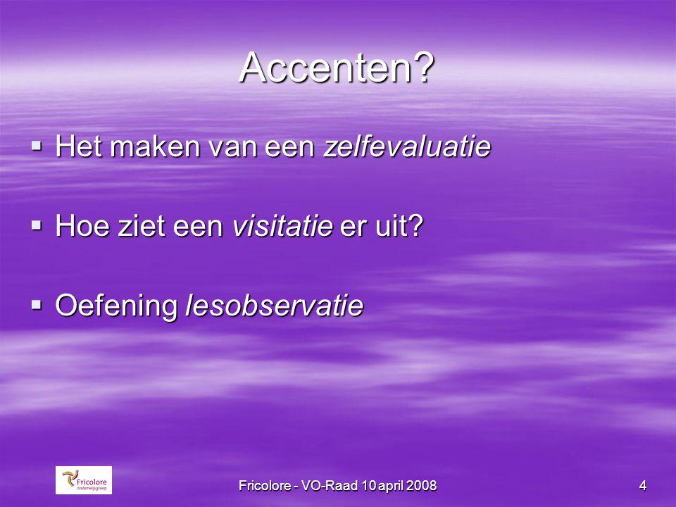 Fricolore - VO-Raad 10 april 20084 Accenten?  Het maken van een zelfevaluatie  Hoe ziet een visitatie er uit?  Oefening lesobservatie