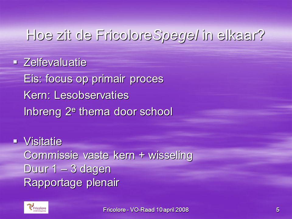 Fricolore - VO-Raad 10 april 20085 Hoe zit de FricoloreSpegel in elkaar?  Zelfevaluatie Eis: focus op primair proces Kern: Lesobservaties Inbreng 2 e