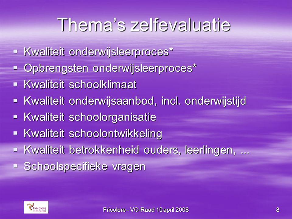 Fricolore - VO-Raad 10 april 20088 Thema's zelfevaluatie  Kwaliteit onderwijsleerproces*  Opbrengsten onderwijsleerproces*  Kwaliteit schoolklimaat