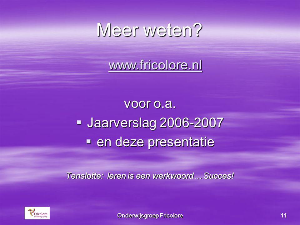 Onderwijsgroep Fricolore11 Meer weten? www.fricolore.nl voor o.a.  Jaarverslag 2006-2007  en deze presentatie Tenslotte: leren is een werkwoord… Suc