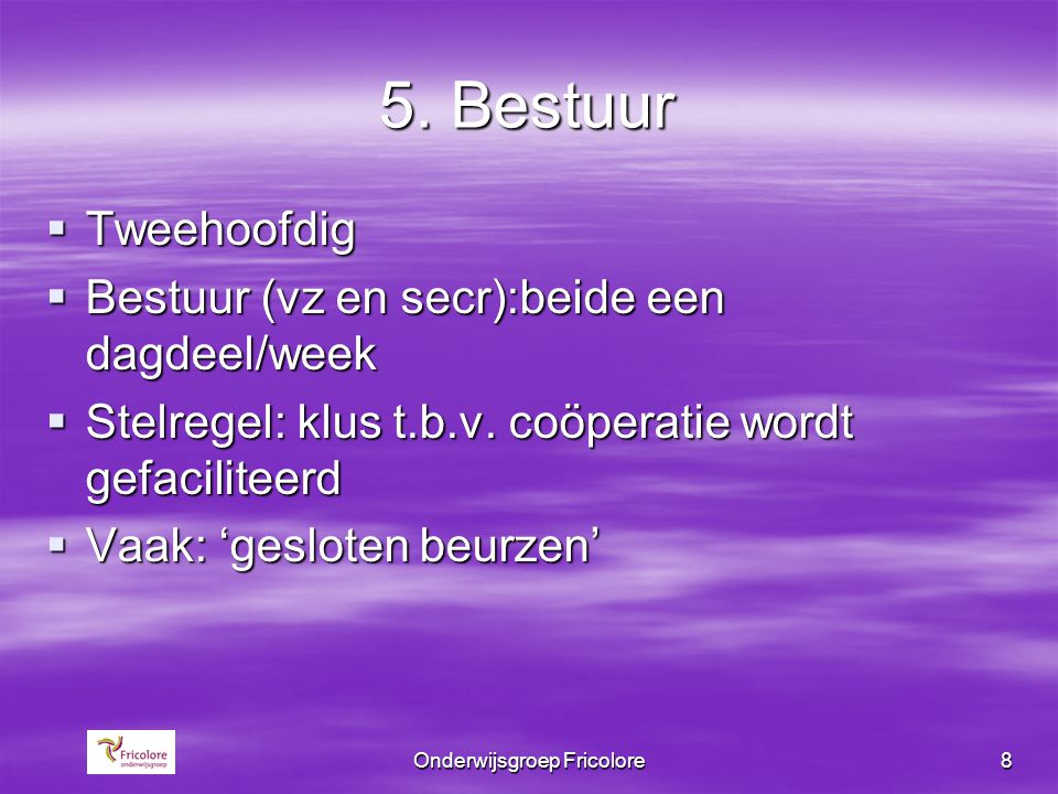 Onderwijsgroep Fricolore8 5. Bestuur  Tweehoofdig  Bestuur (vz en secr):beide een dagdeel/week  Stelregel: klus t.b.v. coöperatie wordt gefacilitee