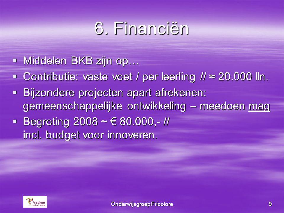 Onderwijsgroep Fricolore9 6. Financiën  Middelen BKB zijn op…  Contributie: vaste voet / per leerling // ≈ 20.000 lln.  Bijzondere projecten apart