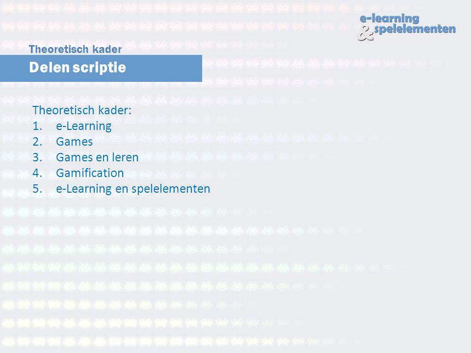 Delen scriptie Theoretisch kader Theoretisch kader: 1.e-Learning 2.Games 3.Games en leren 4.Gamification 5.e-Learning en spelelementen