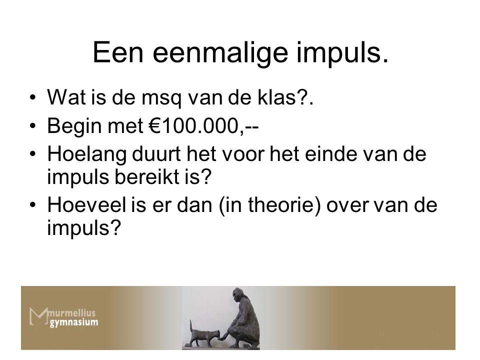 Een eenmalige impuls. Wat is de msq van de klas?. Begin met €100.000,-- Hoelang duurt het voor het einde van de impuls bereikt is? Hoeveel is er dan (