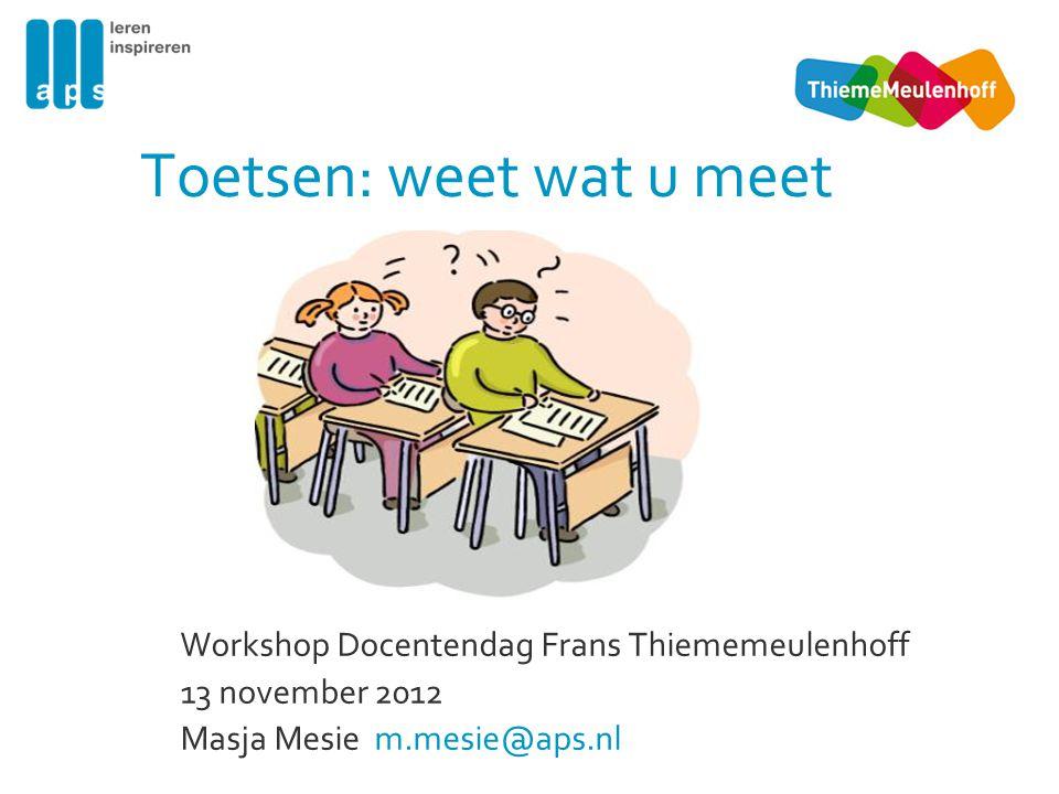 Toetsen: weet wat u meet Workshop Docentendag Frans Thiememeulenhoff 13 november 2012 Masja Mesie m.mesie@aps.nl