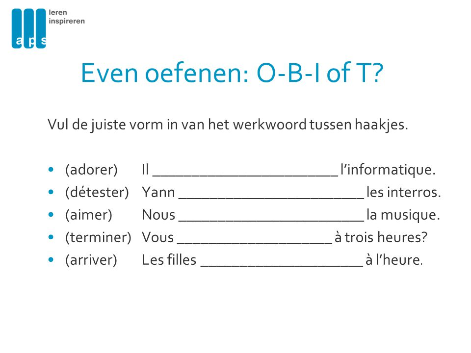Even oefenen: O-B-I of T? Vul de juiste vorm in van het werkwoord tussen haakjes. (adorer)Il ________________________ l'informatique. (détester)Yann _