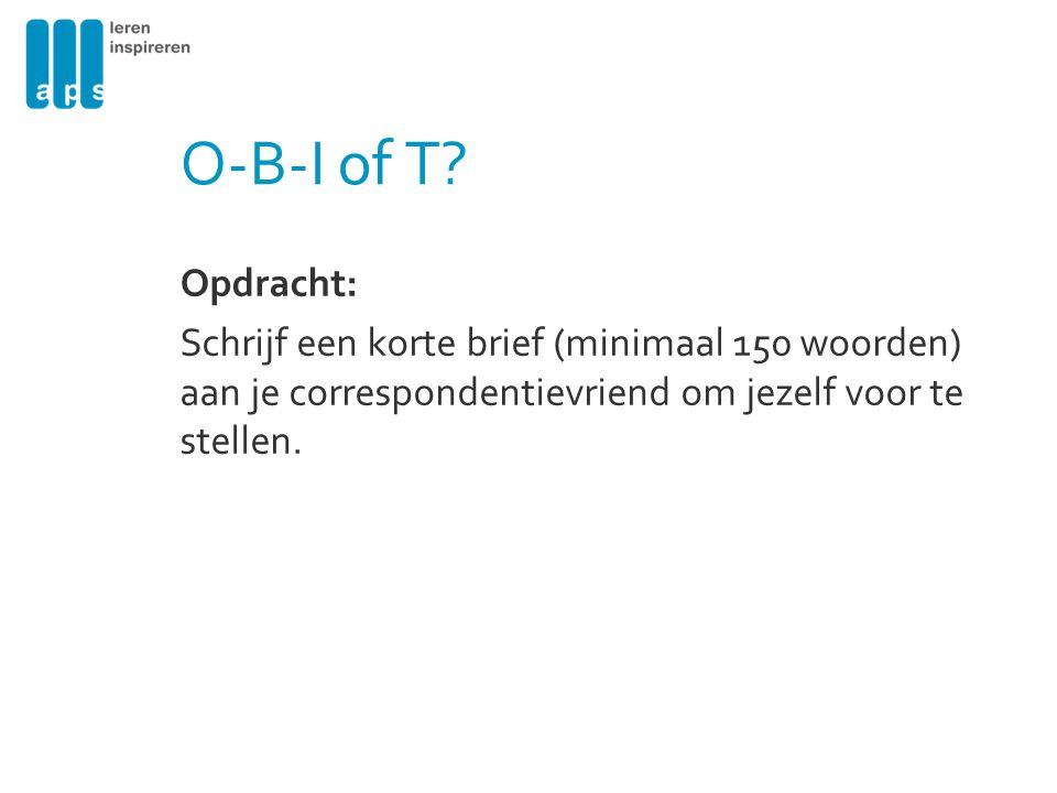 O-B-I of T? Opdracht: Schrijf een korte brief (minimaal 150 woorden) aan je correspondentievriend om jezelf voor te stellen.