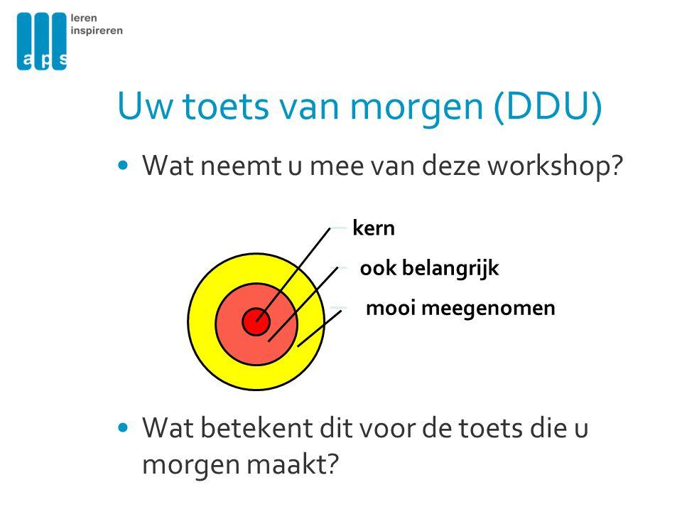Uw toets van morgen (DDU) Wat neemt u mee van deze workshop? Wat betekent dit voor de toets die u morgen maakt? kern ook belangrijk mooi meegenomen
