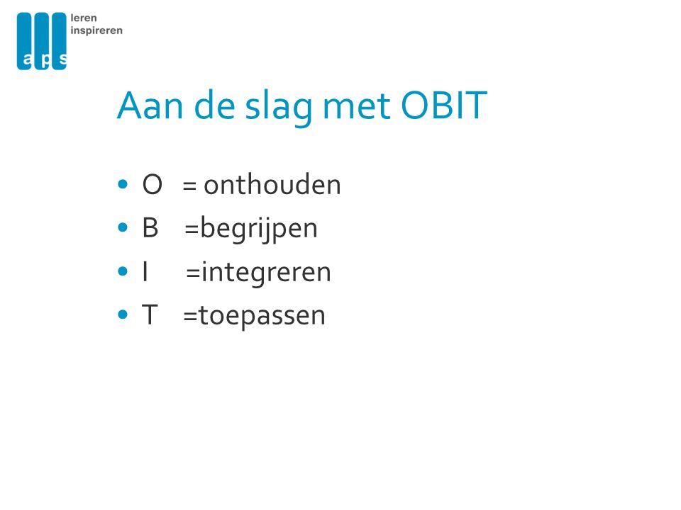 Aan de slag met OBIT O = onthouden B =begrijpen I =integreren T =toepassen
