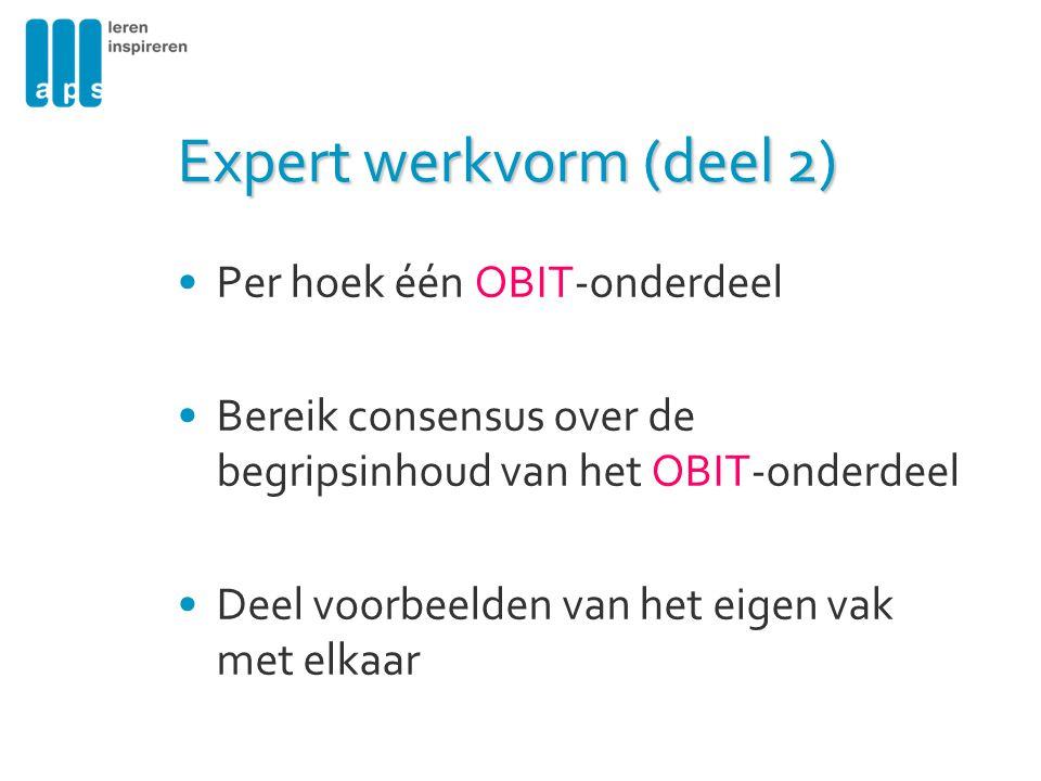 Expert werkvorm (deel 2) Per hoek één OBIT-onderdeel Bereik consensus over de begripsinhoud van het OBIT-onderdeel Deel voorbeelden van het eigen vak