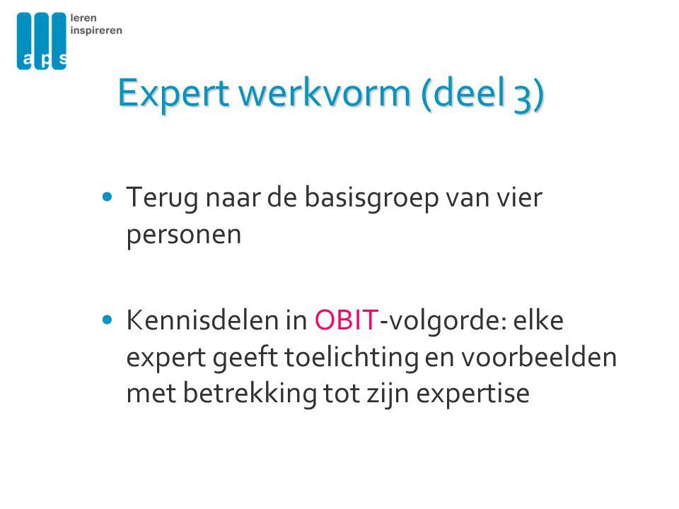 Expert werkvorm (deel 3) Terug naar de basisgroep van vier personen Kennisdelen in OBIT-volgorde: elke expert geeft toelichting en voorbeelden met bet