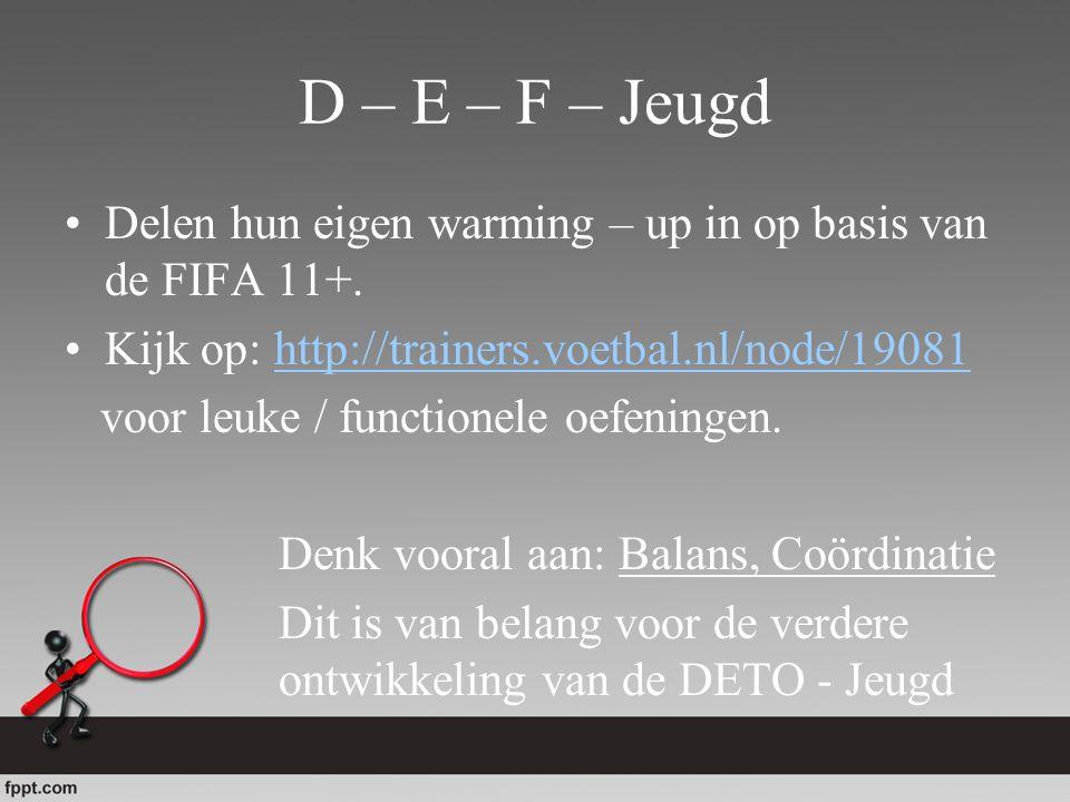 D – E – F – Jeugd Delen hun eigen warming – up in op basis van de FIFA 11+. Kijk op: http://trainers.voetbal.nl/node/19081http://trainers.voetbal.nl/n
