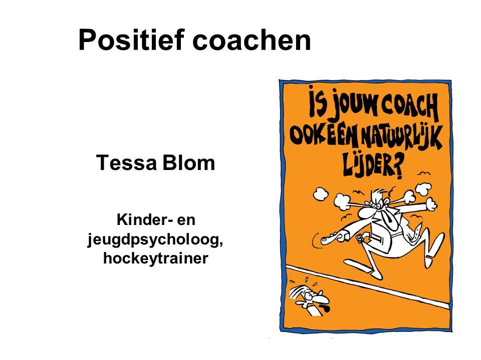Positief coachen Tessa Blom Kinder- en jeugdpsycholoog, hockeytrainer