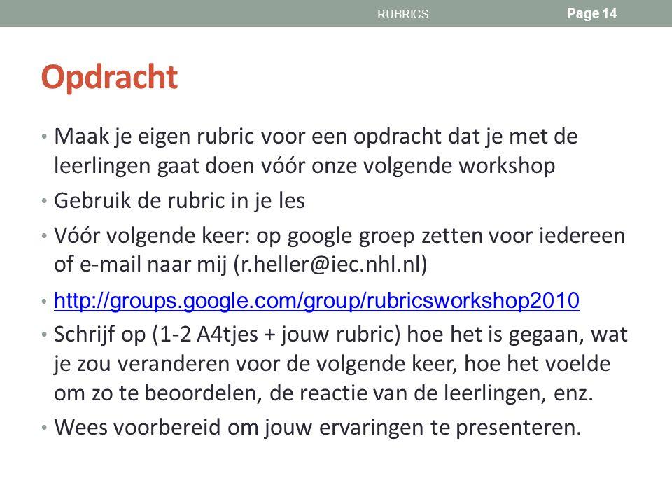 Opdracht Maak je eigen rubric voor een opdracht dat je met de leerlingen gaat doen vóór onze volgende workshop Gebruik de rubric in je les Vóór volgende keer: op google groep zetten voor iedereen of e-mail naar mij (r.heller@iec.nhl.nl) http://groups.google.com/group/rubricsworkshop2010 Schrijf op (1-2 A4tjes + jouw rubric) hoe het is gegaan, wat je zou veranderen voor de volgende keer, hoe het voelde om zo te beoordelen, de reactie van de leerlingen, enz.