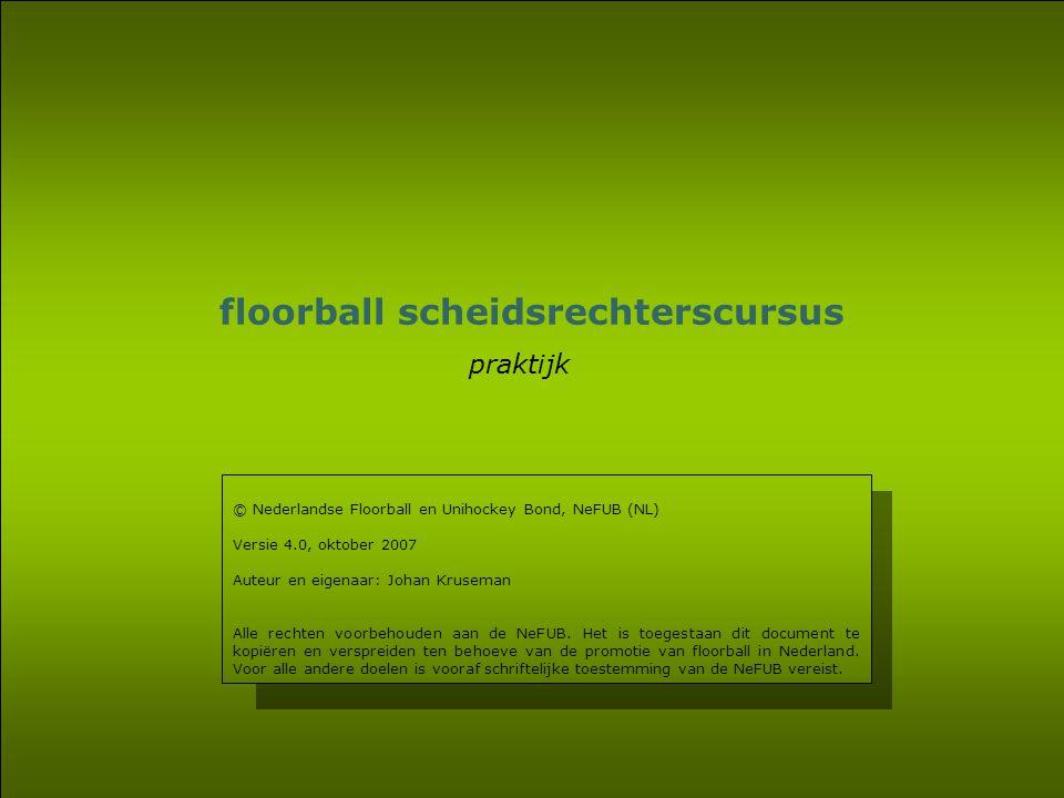19 floorball scheidsrechterscursus praktijk © Nederlandse Floorball en Unihockey Bond, NeFUB (NL) Versie 4.0, oktober 2007 Auteur en eigenaar: Johan K