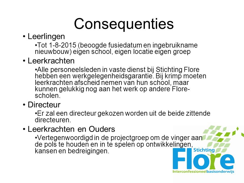 Consequenties Leerlingen Tot 1-8-2015 (beoogde fusiedatum en ingebruikname nieuwbouw) eigen school, eigen locatie eigen groep Leerkrachten Alle personeelsleden in vaste dienst bij Stichting Flore hebben een werkgelegenheidsgarantie.