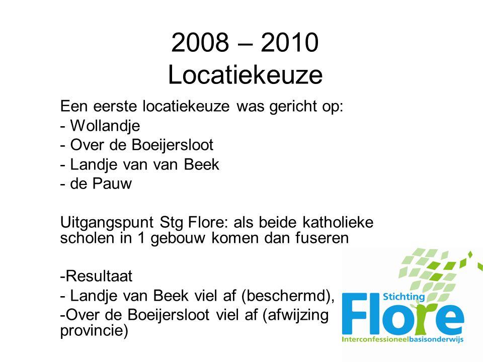 2008 – 2010 Locatiekeuze Een eerste locatiekeuze was gericht op: - Wollandje - Over de Boeijersloot - Landje van van Beek - de Pauw Uitgangspunt Stg Flore: als beide katholieke scholen in 1 gebouw komen dan fuseren -Resultaat - Landje van Beek viel af (beschermd), -Over de Boeijersloot viel af (afwijzing provincie)