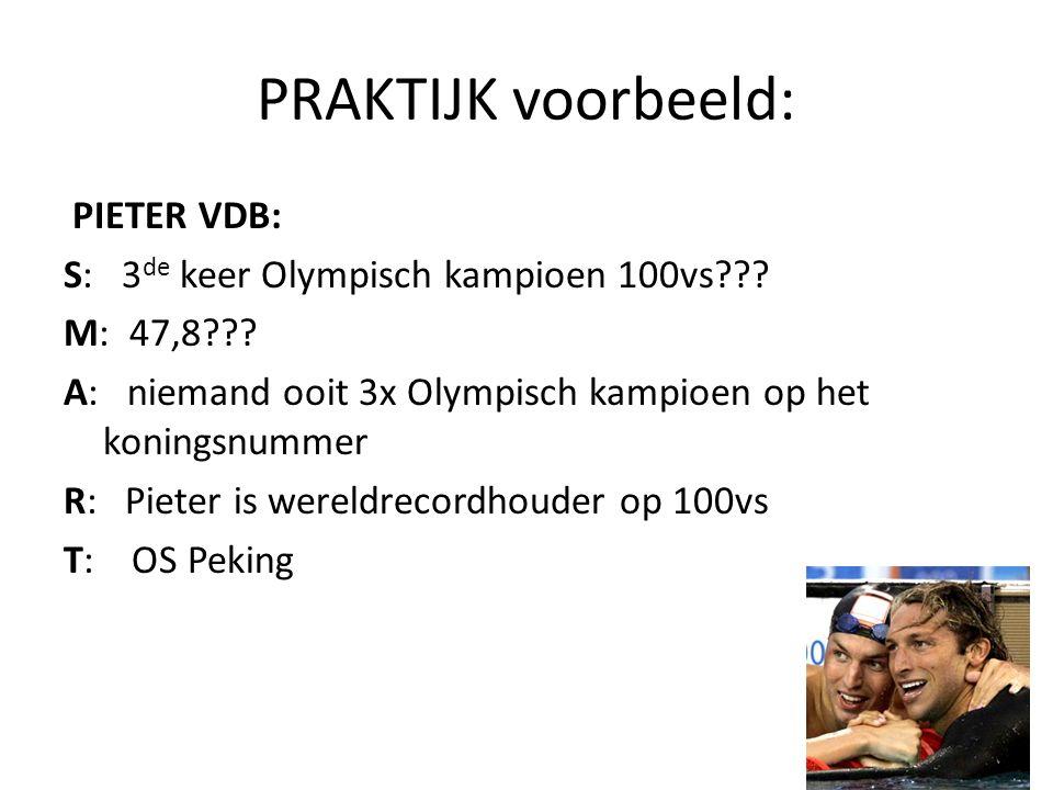 PRAKTIJK voorbeeld: PIETER VDB: S: 3 de keer Olympisch kampioen 100vs??? M: 47,8??? A: niemand ooit 3x Olympisch kampioen op het koningsnummer R: Piet