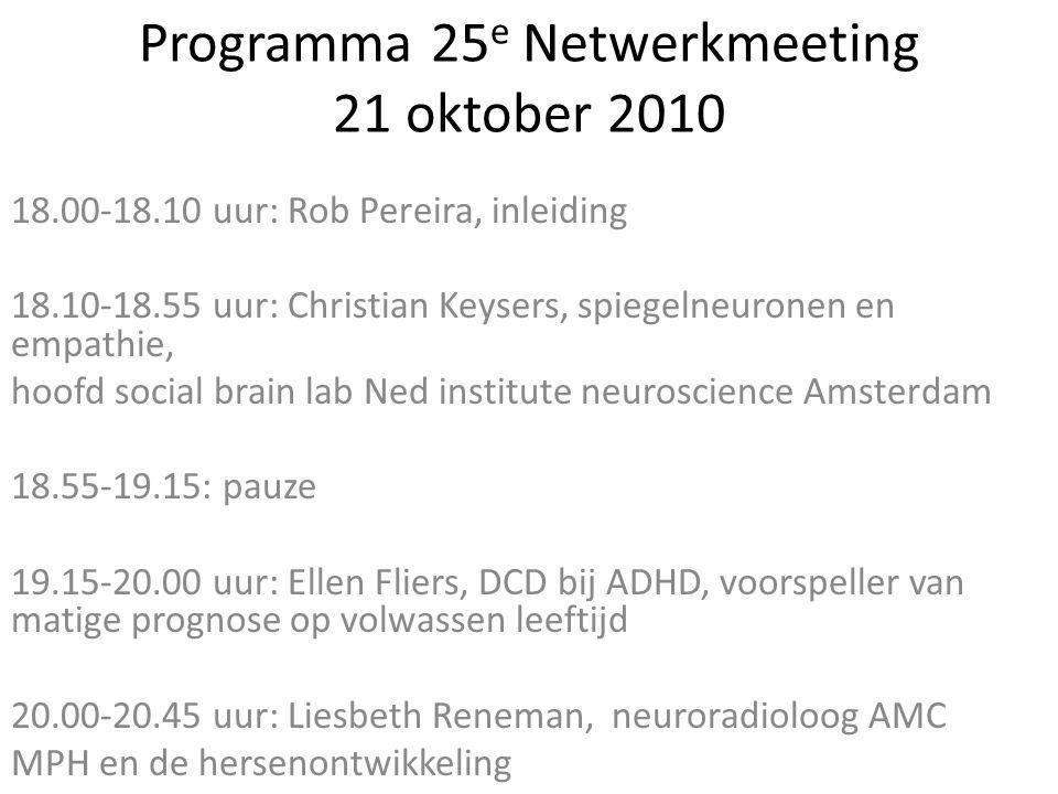 Programma 25 e Netwerkmeeting 21 oktober 2010 18.00-18.10 uur: Rob Pereira, inleiding 18.10-18.55 uur: Christian Keysers, spiegelneuronen en empathie, hoofd social brain lab Ned institute neuroscience Amsterdam 18.55-19.15: pauze 19.15-20.00 uur: Ellen Fliers, DCD bij ADHD, voorspeller van matige prognose op volwassen leeftijd 20.00-20.45 uur: Liesbeth Reneman, neuroradioloog AMC MPH en de hersenontwikkeling