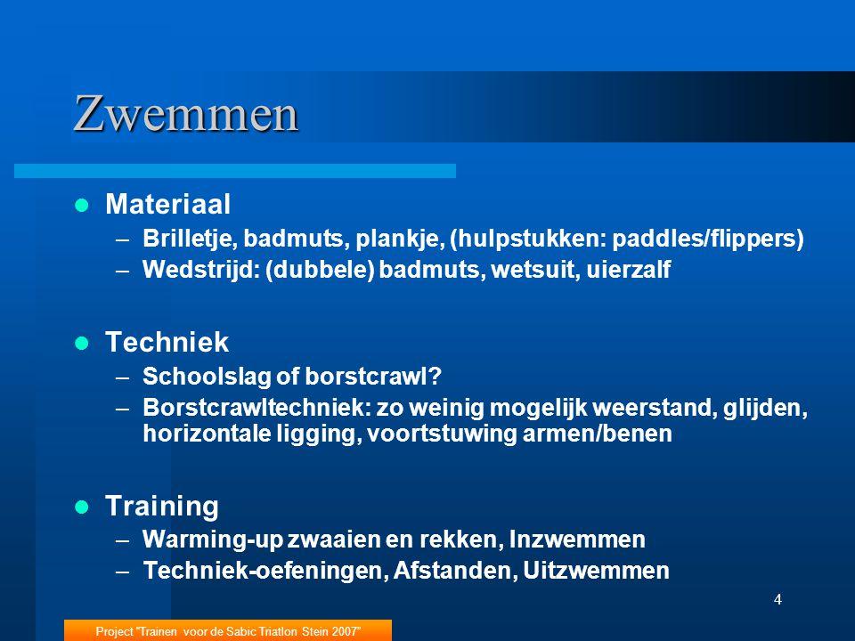 Project Trainen voor de Sabic Triatlon Stein 2007 4 Zwemmen Materiaal –Brilletje, badmuts, plankje, (hulpstukken: paddles/flippers) –Wedstrijd: (dubbele) badmuts, wetsuit, uierzalf Techniek –Schoolslag of borstcrawl.