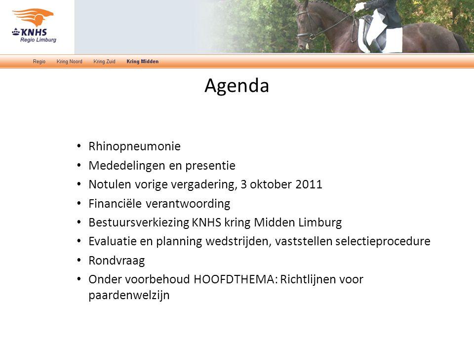 Agenda Rhinopneumonie Mededelingen en presentie Notulen vorige vergadering, 3 oktober 2011 Financiële verantwoording Bestuursverkiezing KNHS kring Midden Limburg Evaluatie en planning wedstrijden, vaststellen selectieprocedure Rondvraag Onder voorbehoud HOOFDTHEMA: Richtlijnen voor paardenwelzijn