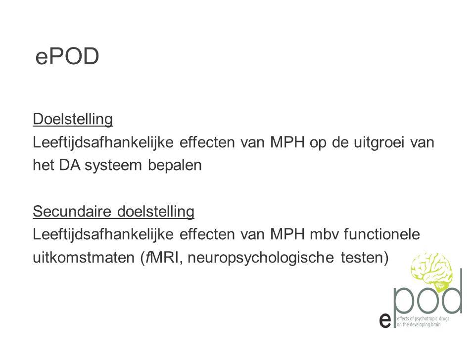 Doelstelling Leeftijdsafhankelijke effecten van MPH op de uitgroei van het DA systeem bepalen Secundaire doelstelling Leeftijdsafhankelijke effecten van MPH mbv functionele uitkomstmaten (fMRI, neuropsychologische testen) ePOD