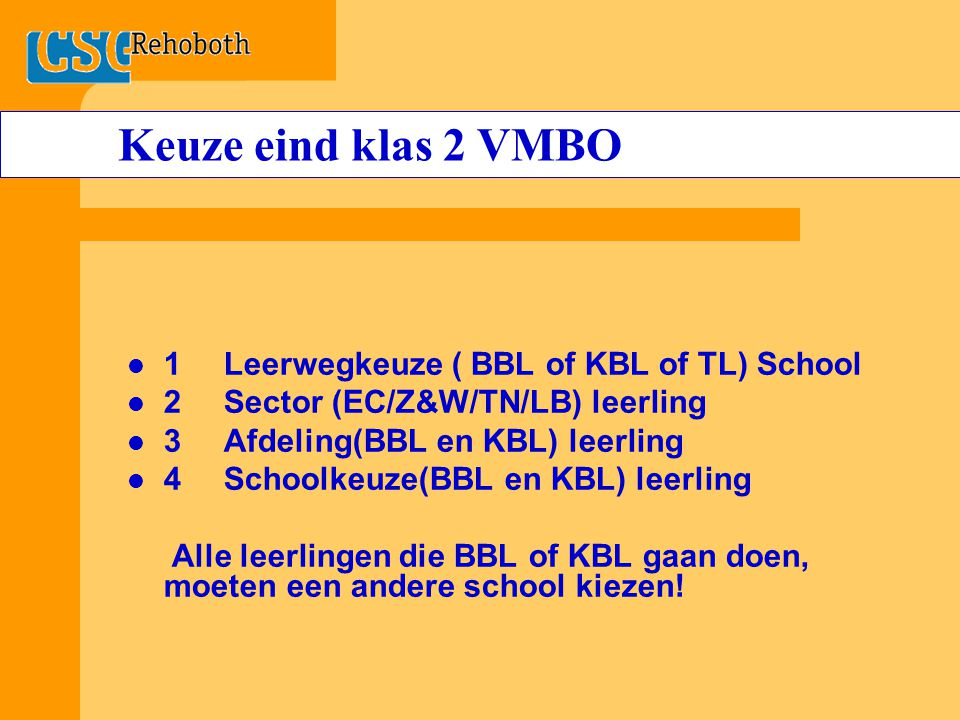 Keuze eind klas 2 VMBO 1Leerwegkeuze ( BBL of KBL of TL) School 2Sector (EC/Z&W/TN/LB) leerling 3Afdeling(BBL en KBL) leerling 4Schoolkeuze(BBL en KBL) leerling Alle leerlingen die BBL of KBL gaan doen, moeten een andere school kiezen!
