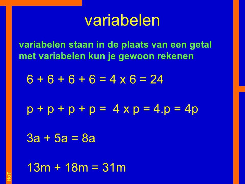 HoT 6 + 6 + 6 + 6 = 4 x 6 = 24 p + p + p + p = 4 x p = 4.p = 4p 3a + 5a = 8a 13m + 18m = 31m variabelen variabelen staan in de plaats van een getal me
